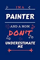 I'm A Painter And A Mom Don't Underestimate Me: Perfect Gag Gift For A Painter Who Happens To Be A Mom And NOT To Be Underestimated!   Blank Lined Notebook Journal   100 Pages 6 x 9 Format   Office   Work   Job   Humour and Banter   Birthday  Hen     Anni