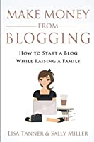Make Money From Blogging: How To Start A Blog While Raising A Family (Make Money From Home)