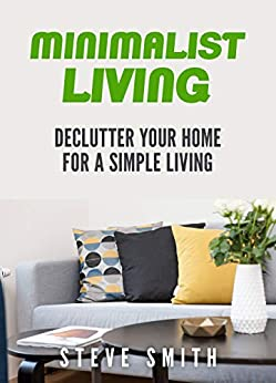 MINIMALIST LIVING: Declutter Your Home For A Simple Living by [Smith, Steve]