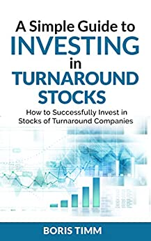 A Simple Guide to Investing in Turnaround Stocks: How to Successfully Invest in Stocks of Turnaround Companies by [Timm, Boris]