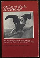 Artists of Early Michigan: A Biographical Dictionary of Artists Native to or Active in Michigan, 1701-1900
