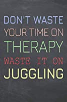 Don't Waste Your Time On Therapy Waste It On Juggling: Juggling Notebook, Planner or Journal | Size 6 x 9 | 110 Dot Grid Pages | Office Equipment, Supplies, Gear |Funny Juggling Gift Idea for Christmas or Birthday