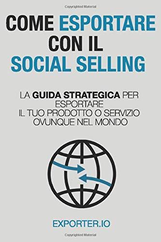 Download COME ESPORTARE CON IL SOCIAL SELLING: La guida strategica per esportare il tuo prodotto o servizio ovunque nel mondo 8885623026
