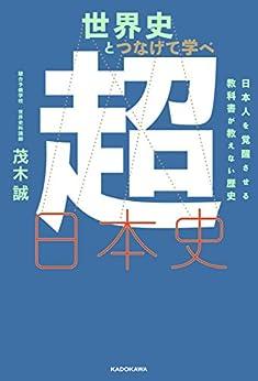 [茂木誠]の世界史とつなげて学べ 超日本史 日本人を覚醒させる教科書が教えない歴史