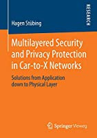 Multilayered Security and Privacy Protection in Car-to-X Networks: Solutions from Application down to Physical Layer