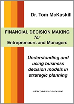 Financial Decision Making for Entrepreneurs and Managers - Understanding and using business decision models in strategic planning by [McKaskill, Tom]