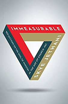 Immeasurable: Reflections on the Soul of Ministry in the Age of Church, Inc. by [Jethani, Skye]