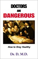 Doctors Are Dangerous: How to Stay Healthy