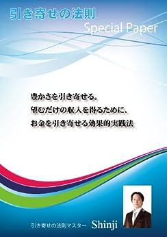 [Shinji]の豊かさを引き寄せる。望むだけの収入を得るために、お金を引き寄せる効果的実践法: 引き寄せの法則Special Paper