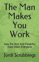 The Man Makes You Work: How the Rich and Powerful Hold Down Everyone