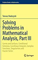 Solving Problems in Mathematical Analysis, Part III: Curves and Surfaces, Conditional Extremes, Curvilinear Integrals, Complex Functions, Singularities and Fourier Series (Problem Books in Mathematics)