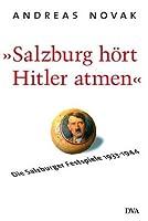 Salzburg hoert Hitler atmen. Die Salzburger Festspiele 1933 - 1944
