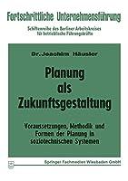 Planung als Zukunftsgestaltung: Voraussetzungen, Methodik und Formen der Planung in soziotechnischen Systemen (Fortschrittliche Unternehmensfuehrung)