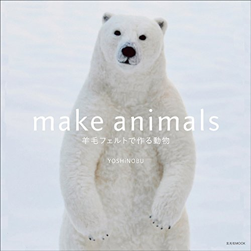 make animals 羊毛フェルトで作る動物 (玄光社MOOK)
