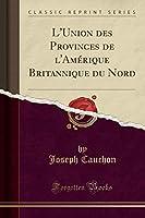 L'Union Des Provinces de l'Amérique Britannique Du Nord (Classic Reprint)