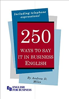 [Miles, Andrew D.]の250 Ways to Say It in Business English (English Edition)