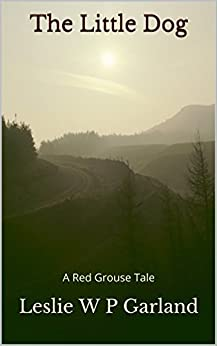 [Garland, Leslie W P]のThe Little Dog: A story of good and evil, and retribution. (A Red Grouse Tale) (English Edition)