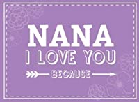 Nana I Love You Because: Prompted Fill In Blank I Love You Book for Nana; Gift Book for Nana; Things I Love About You Book for Grandmothers Nana Nana Gifts (I Love You Books) (Volume 13) [並行輸入品]