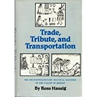 Trade, Tribute and Transportation: Sixteenth-century Political Economy of the Valley of Mexico