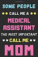 Some People Call Me A Medical Assistant The Most Important Call Me Mom: lined notebook,funny Medical Assistant gift