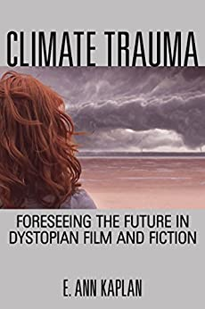 Climate Trauma: Foreseeing the Future in Dystopian Film and Fiction by [Kaplan, E. Ann]