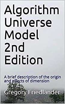 Algorithm Universe Model 2nd Edition: A brief description of the origin and effects of dimension by [Friedlander, Gregory]
