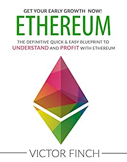 ETHEREUM: The Definitive Quick & Easy Blueprint To Understand and Profit with Ethereum, Bitcoin and Other Cryptocurrencies. by [Finch, Victor]