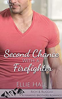 Second Chance with a Firefighter (Rich & Rugged: a Hawkins Brothers Romance Book 1) by [Hall, Ellie]
