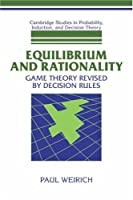 Equilibrium and Rationality: Game Theory Revised by Decision Rules (Cambridge Studies in Probability, Induction and Decision Theory)