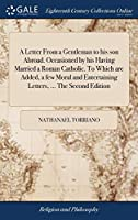 A Letter from a Gentleman to His Son Abroad. Occasioned by His Having Married a Roman Catholic. to Which Are Added, a Few Moral and Entertaining Letters, ... the Second Edition