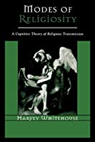 Modes of Religiosity: A Cognitive Theory of Religious Transmission: A Cognitive Theory of Religious Transmission (Cognitive Science of Religion)
