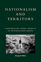 Nationalism and Territory: Constructing Group Identity in Southeastern Europe (Geographical Perspectives on the Human Past)