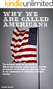 WHY WE ARE CALLED AMERICANS: The ultimate guide on the qualities Americans possess, which remain in sharp difference to the qualities ordinarily held by ... numerous different nations (English Edition)