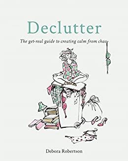 Declutter: The get-real guide to creating calm from chaos by [Robertson, Debora]