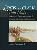Lewis and Clark Trail Maps: A Cartographic Reconstruction: Beyond Fort Mandon (North Dakota/Montana) Tocontinental Divide and Snake River (Idaho/Washington) Outbound 1805