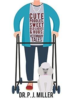 Cute Poodles, Sweet Old Ladies and Hugs: Veterinary Tales by [Miller, PJ]
