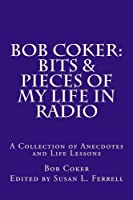 Bob Coker: Bits & Pieces of My Life in Radio; a Collection of Anecdotes and Life Lessons
