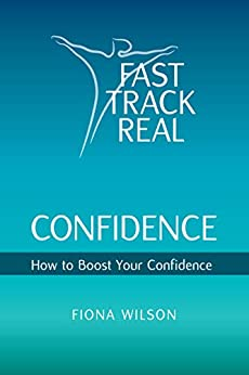 Fast Track Real Confidence: How to Boost Your Confidence by [Wilson, Fiona]
