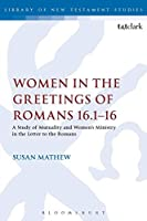Women in the Greetings of Romans 16.1-16: A Study of Mutuality and Women's Ministry in the Letter to the Romans (Library of New Testament Studies)