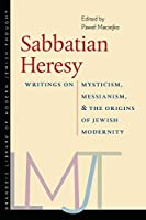 Sabbatian Heresy: Writings on Mysticism, Messianism, and the Origins of Jewish Modernity (Brandeis Library of Modern Jewish Thought)