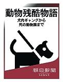 動物残酷物語 犬肉ギャングから死の動物園まで (朝日新聞デジタルSELECT)