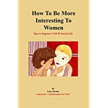 How To Be More Interesting To Women: Tips To Improve YOUR Social Life (English Edition)