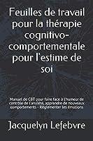 Feuilles de travail pour la thérapie cognitivo-comportementale pour l'estime de soi: Manuel de CBT pour faire face à l'humeur de contrôle de l'anxiété, apprendre de nouveaux comportements - Réglementer les émotions