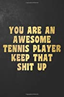 You Are An Awesome Tennis Player Keep That Shit Up: Funny Tennis Journal / Notebook / Diary / Gift For Tennis Player ( 6 x 9 - 120 Blank Lined Pages )