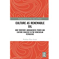 Culture as Renewable Oil: How Territory, Bureaucratic Power and Culture Coalesce in the Venezuelan Petrostate (Routledge Research in Place, Space and Politics)