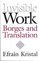 Invisible Work: Borges and Translation by Efrain Kristal(2002-05-01)