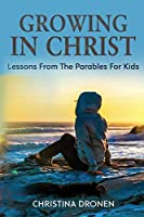 Growing in Christ: Lessons from the Parables for Kids (Parenting in Christ)