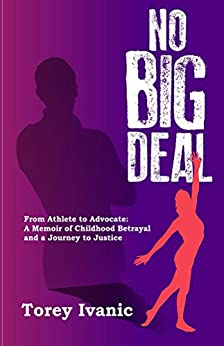 No Big Deal: From Athlete to Advocate: A Memoir of Childhood Betrayal and a Journey to Justice by [Ivanic, Torey]
