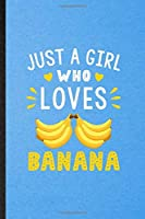 Just a Girl Who Loves Banana: Lined Notebook For Banana Vegan Keep Fit. Funny Ruled Journal For Healthy Lifestyle. Unique Student Teacher Blank Composition/ Planner Great For Home School Office Writing