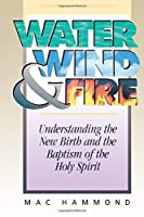 Water, Wind, and Fire: Understanding the New Birth and the Baptism of the Holy Spirit